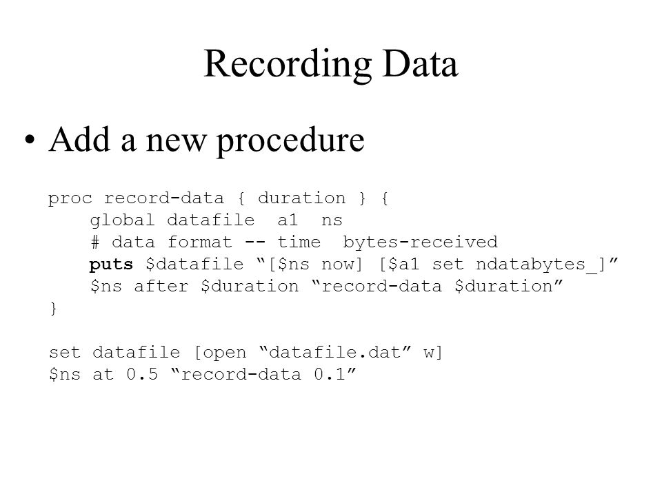 Recording Data Add a new procedure proc record-data { duration } { global datafile a1 ns # data format -- time bytes-received puts $datafile [$ns now] [$a1 set ndatabytes_] $ns after $duration record-data $duration } set datafile [open datafile.dat w] $ns at 0.5 record-data 0.1