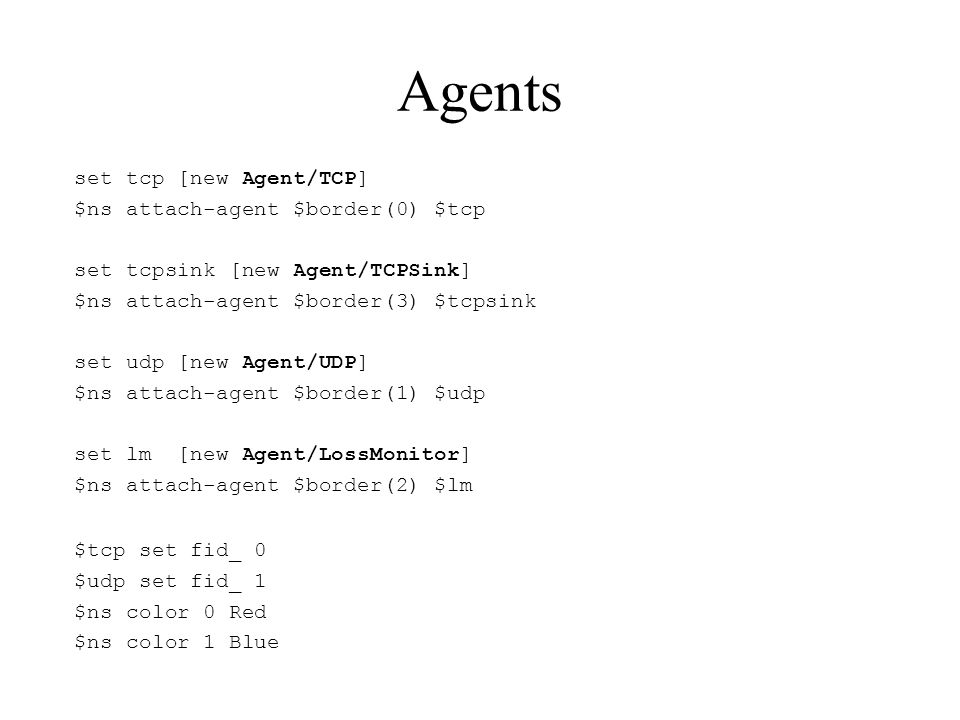 Agents set tcp [new Agent/TCP] $ns attach-agent $border(0) $tcp set tcpsink [new Agent/TCPSink] $ns attach-agent $border(3) $tcpsink set udp [new Agent/UDP] $ns attach-agent $border(1) $udp set lm [new Agent/LossMonitor] $ns attach-agent $border(2) $lm $tcp set fid_ 0 $udp set fid_ 1 $ns color 0 Red $ns color 1 Blue