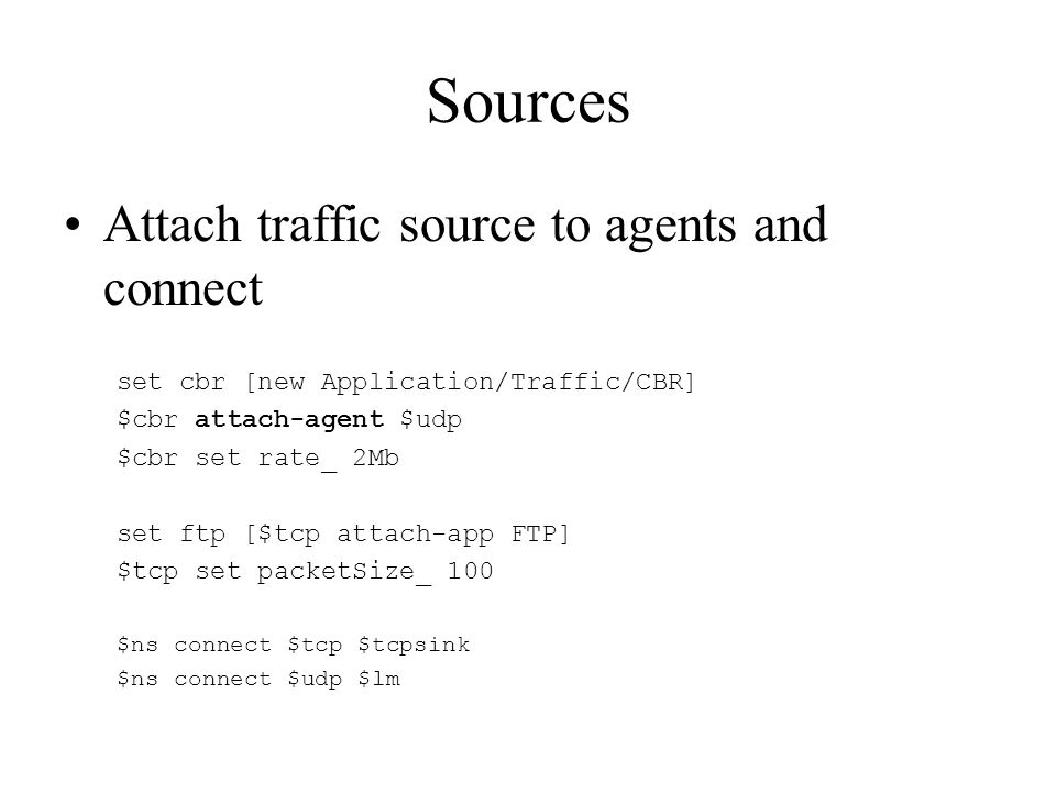 Sources Attach traffic source to agents and connect set cbr [new Application/Traffic/CBR] $cbr attach-agent $udp $cbr set rate_ 2Mb set ftp [$tcp attach-app FTP] $tcp set packetSize_ 100 $ns connect $tcp $tcpsink $ns connect $udp $lm