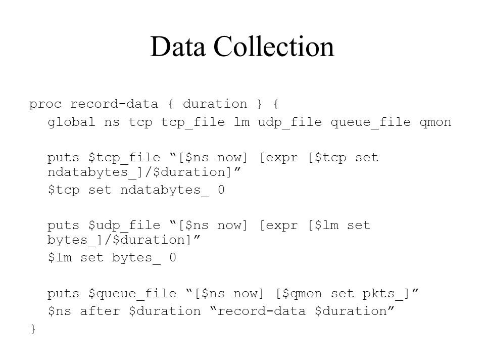 Data Collection proc record-data { duration } { global ns tcp tcp_file lm udp_file queue_file qmon puts $tcp_file [$ns now] [expr [$tcp set ndatabytes_]/$duration] $tcp set ndatabytes_ 0 puts $udp_file [$ns now] [expr [$lm set bytes_]/$duration] $lm set bytes_ 0 puts $queue_file [$ns now] [$qmon set pkts_] $ns after $duration record-data $duration }