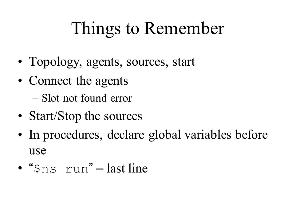 Things to Remember Topology, agents, sources, start Connect the agents –Slot not found error Start/Stop the sources In procedures, declare global variables before use $ns run – last line