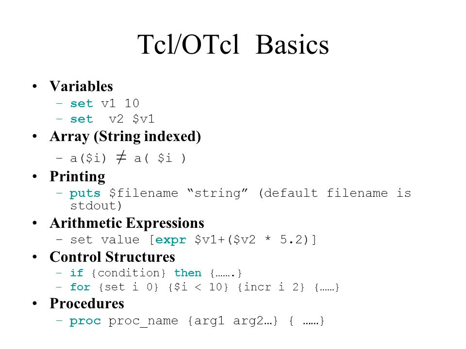 Tcl/OTcl Basics Variables –set v1 10 –set v2 $v1 Array (String indexed) –a($i) ≠ a( $i ) Printing –puts $filename string (default filename is stdout) Arithmetic Expressions –set value [expr $v1+($v2 * 5.2)] Control Structures –if {condition} then {…….} –for {set i 0} {$i < 10} {incr i 2} {……} Procedures –proc proc_name {arg1 arg2…} { ……}