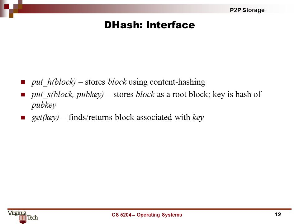 P2P Storage CS 5204 – Operating Systems12 DHash: Interface put_h(block) – stores block using content-hashing put_s(block, pubkey) – stores block as a root block; key is hash of pubkey get(key) – finds/returns block associated with key