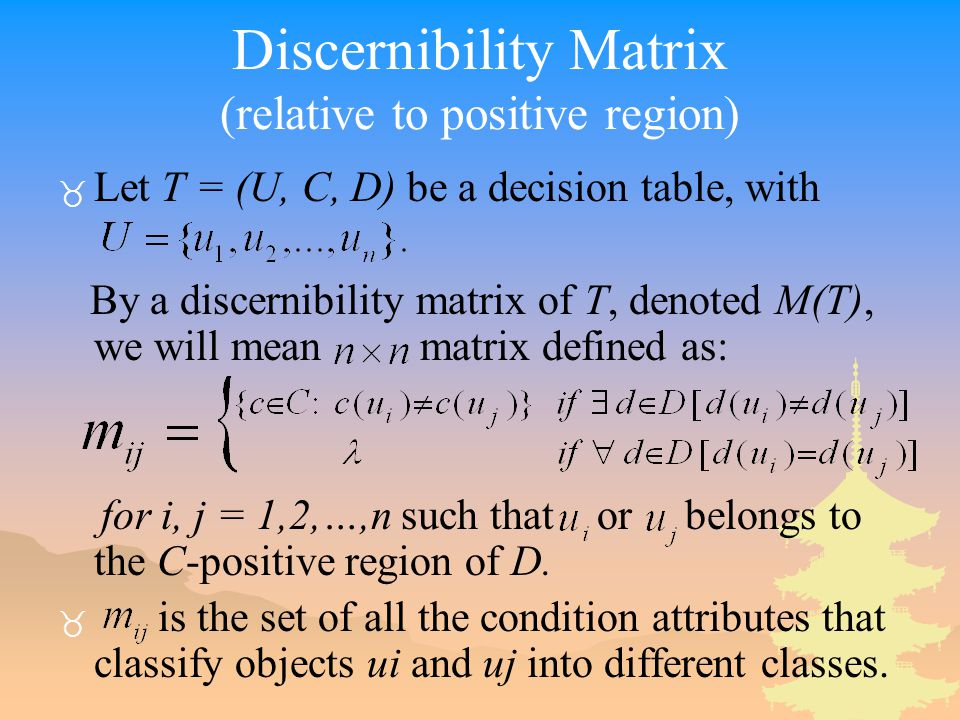 Discernibility Matrix (relative to positive region) _ Let T = (U, C, D) be a decision table, with By a discernibility matrix of T, denoted M(T), we will mean matrix defined as: for i, j = 1,2,…,n such that or belongs to the C-positive region of D.