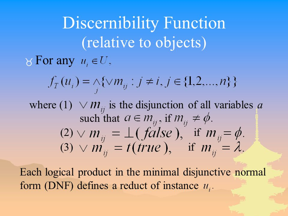Discernibility Function (relative to objects) _ For any where (1) is the disjunction of all variables a such that if (2) if (3) if Each logical product in the minimal disjunctive normal form (DNF) defines a reduct of instance