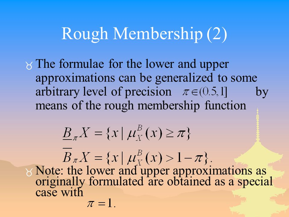 Rough Membership (2) _ The formulae for the lower and upper approximations can be generalized to some arbitrary level of precision by means of the rough membership function _ Note: the lower and upper approximations as originally formulated are obtained as a special case with