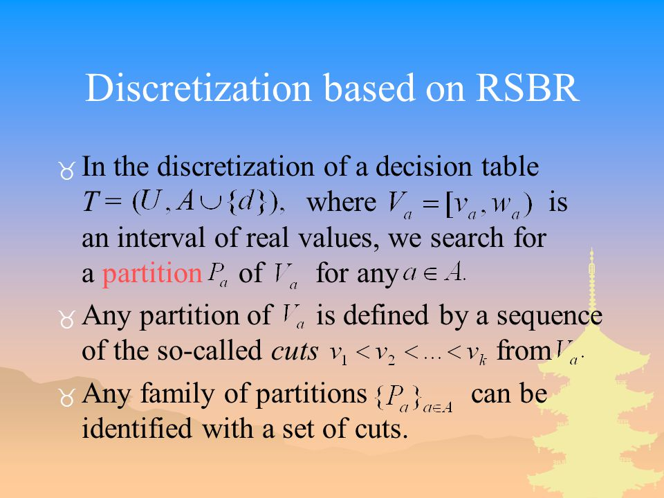 Discretization based on RSBR _ In the discretization of a decision table T = where is an interval of real values, we search for a partition of for any _ Any partition of is defined by a sequence of the so-called cuts from _ Any family of partitions can be identified with a set of cuts.