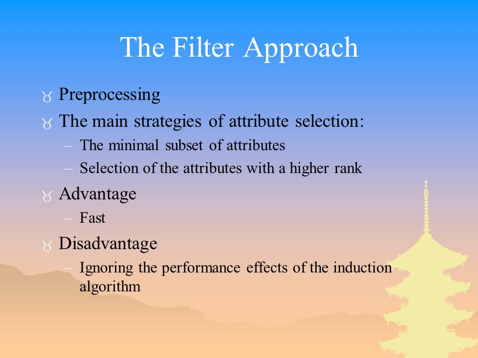 The Filter Approach _ Preprocessing _ The main strategies of attribute selection: –The minimal subset of attributes –Selection of the attributes with a higher rank _ Advantage –Fast _ Disadvantage –Ignoring the performance effects of the induction algorithm