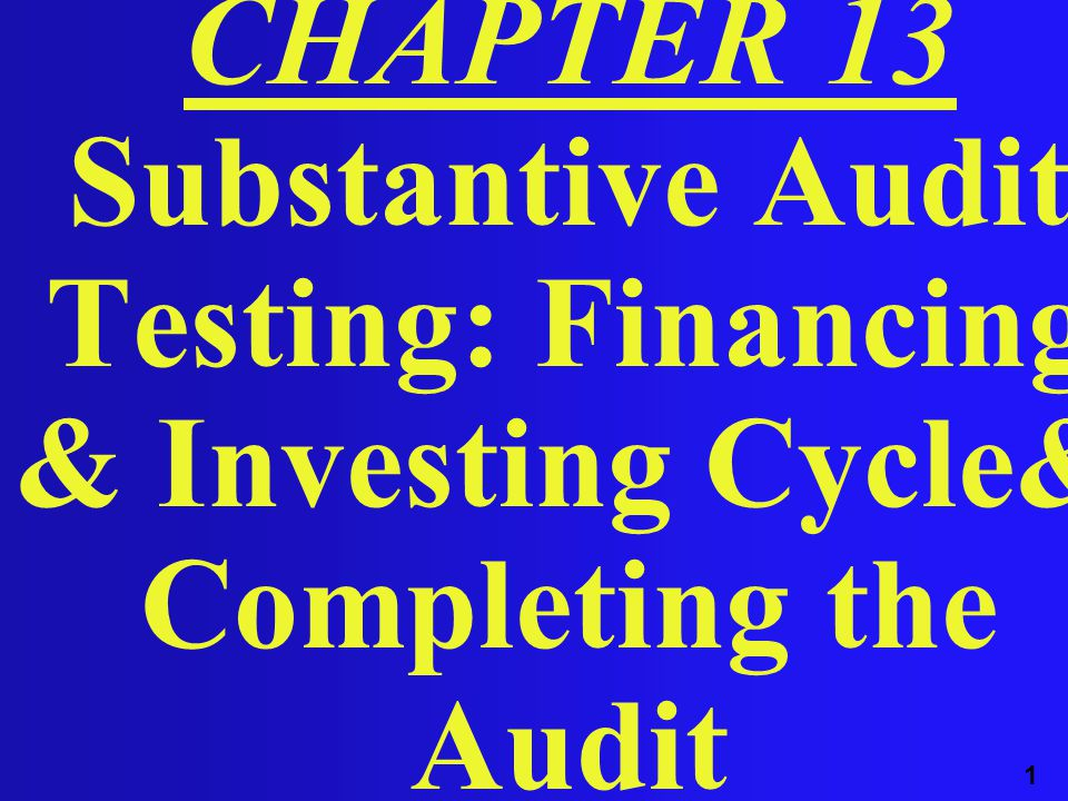 1 CHAPTER 13 Substantive Audit Testing: Financing & Investing Cycle& Completing the Audit