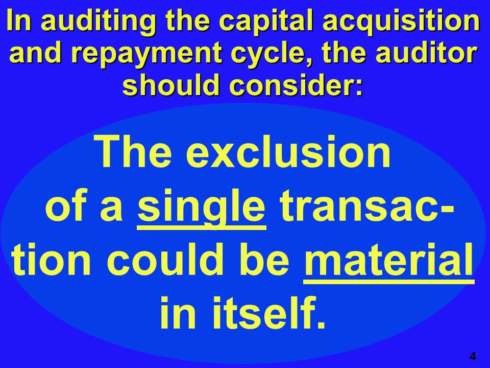 4 In auditing the capital acquisition and repayment cycle, the auditor should consider: The exclusion of a single transac- tion could be material in itself.