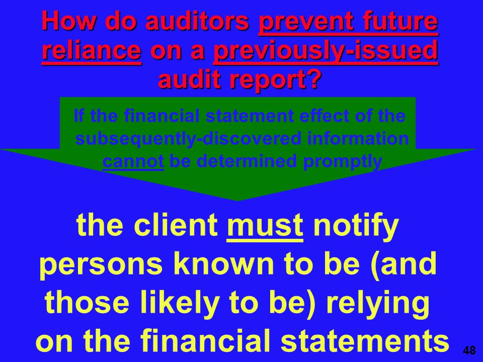 48 the client must notify persons known to be (and those likely to be) relying on the financial statements How do auditors prevent future reliance on a previously-issued audit report.