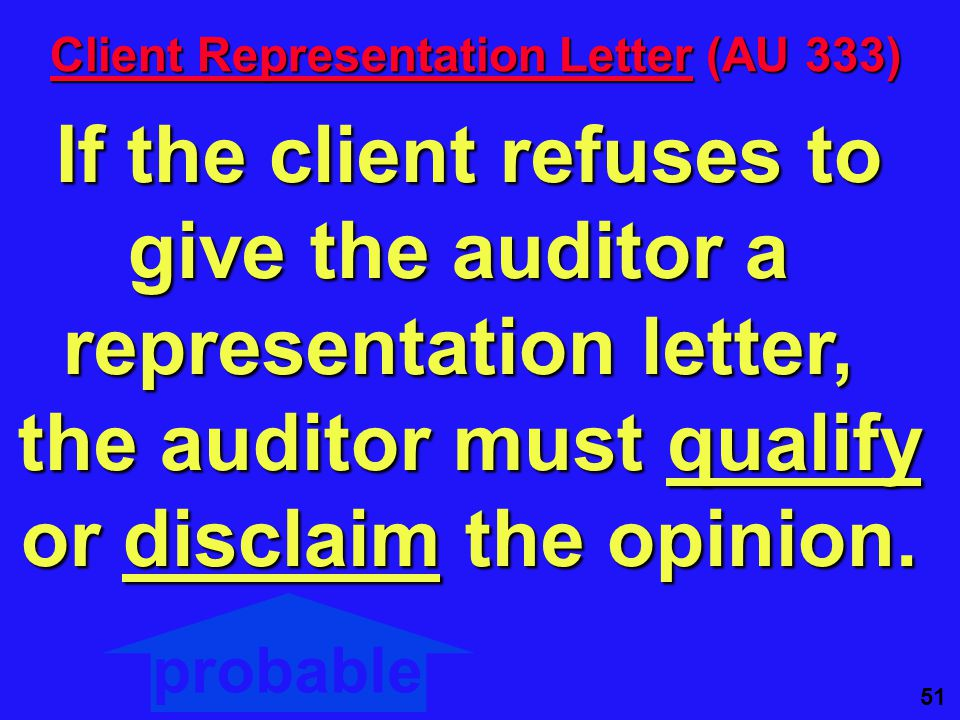 51 Client Representation Letter (AU 333) If the client refuses to give the auditor a representation letter, the auditor must qualify or disclaim the opinion.