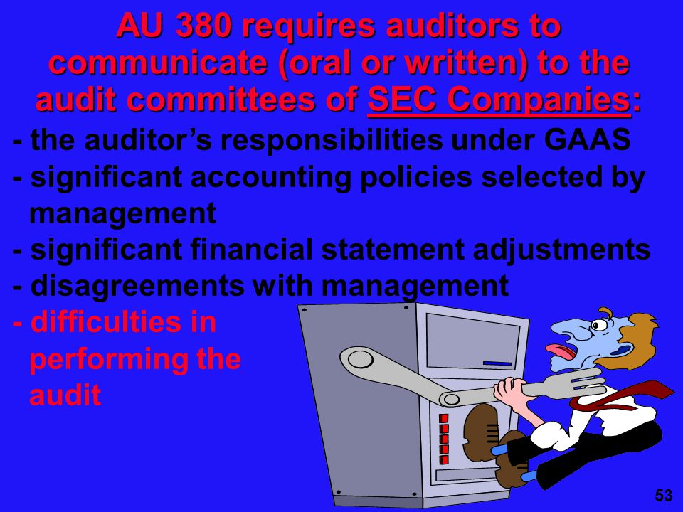 53 AU 380 requires auditors to communicate (oral or written) to the audit committees of SEC Companies: - the auditor's responsibilities under GAAS - significant accounting policies selected by management - significant financial statement adjustments - disagreements with management - difficulties in performing the audit