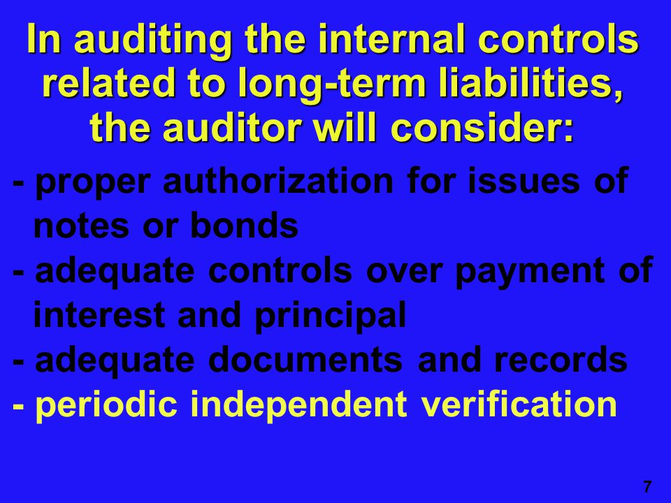 7 - proper authorization for issues of notes or bonds - adequate controls over payment of interest and principal - adequate documents and records - periodic independent verification In auditing the internal controls related to long-term liabilities, the auditor will consider: