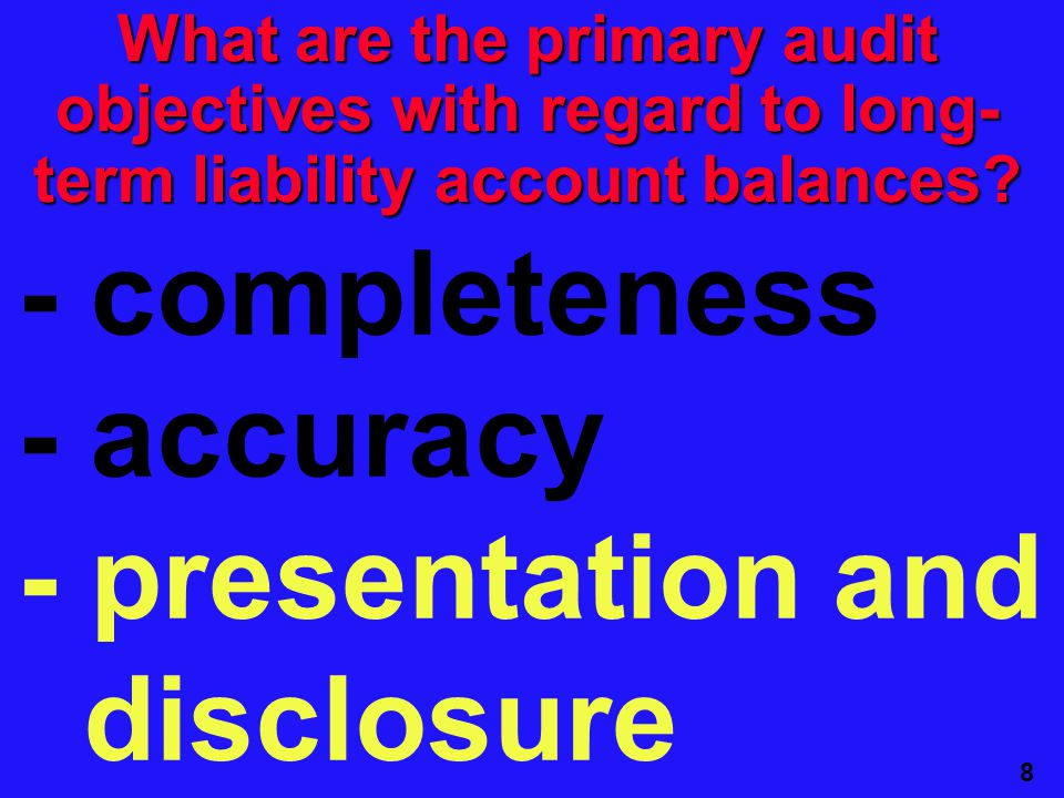 8 - completeness - accuracy - presentation and disclosure What are the primary audit objectives with regard to long- term liability account balances