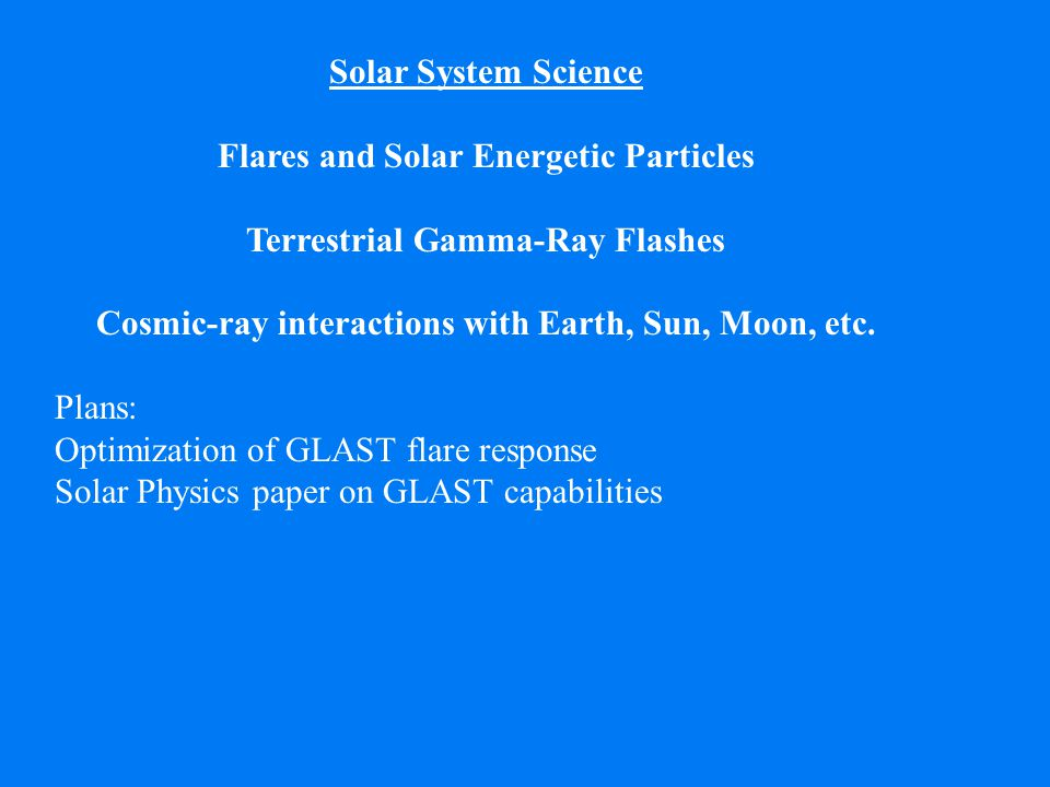 Solar System Science Flares and Solar Energetic Particles Terrestrial Gamma-Ray Flashes Cosmic-ray interactions with Earth, Sun, Moon, etc.
