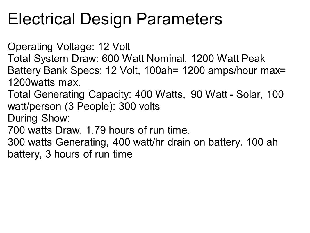 Electrical Design Parameters Operating Voltage: 12 Volt Total System Draw: 600 Watt Nominal, 1200 Watt Peak Battery Bank Specs: 12 Volt, 100ah= 1200 amps/hour max= 1200watts max.