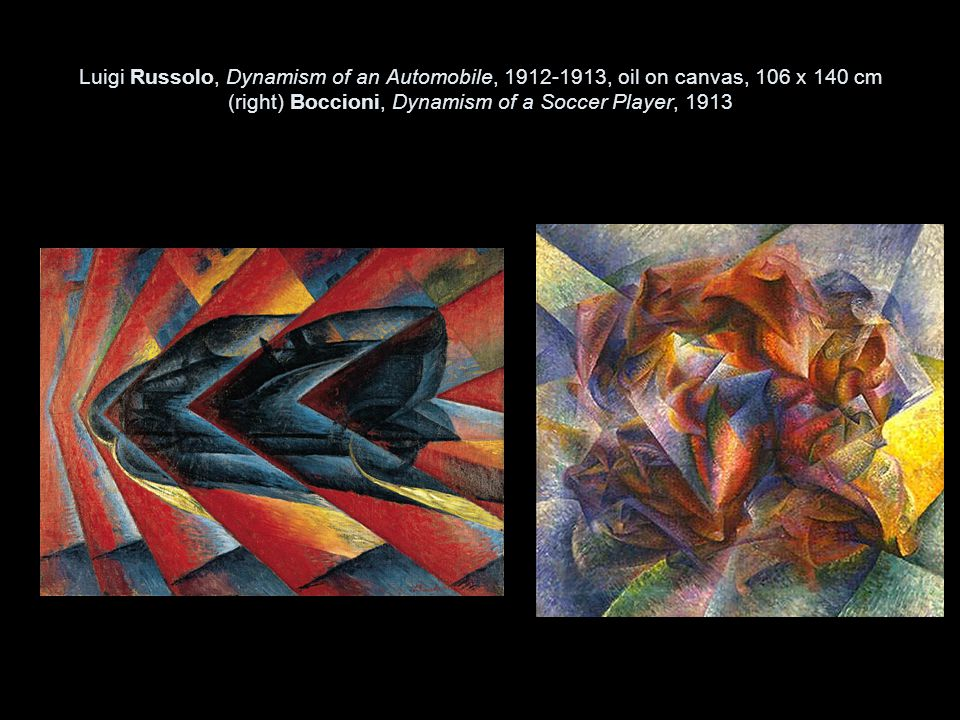 Luigi Russolo, Dynamism of an Automobile, 1912-1913, oil on canvas, 106 x 140 cm (right) Boccioni, Dynamism of a Soccer Player, 1913