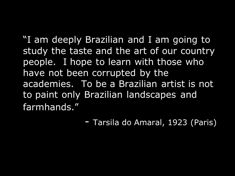 I am deeply Brazilian and I am going to study the taste and the art of our country people.