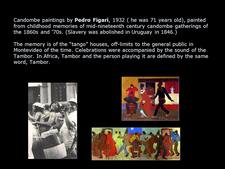Candombe paintings by Pedro Figari, 1932 ( he was 71 years old), painted from childhood memories of mid-nineteenth century candombe gatherings of the 1860s and '70s.
