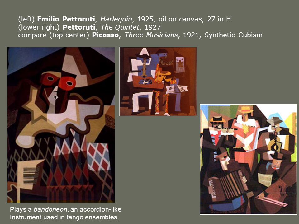 (left) Emilio Pettoruti, Harlequin, 1925, oil on canvas, 27 in H (lower right) Pettoruti, The Quintet, 1927 compare (top center) Picasso, Three Musicians, 1921, Synthetic Cubism Plays a bandoneon, an accordion-like Instrument used in tango ensembles.