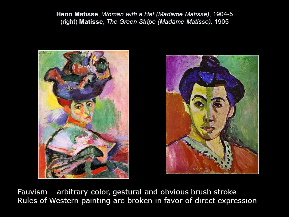 Henri Matisse, Woman with a Hat (Madame Matisse), 1904-5 (right) Matisse, The Green Stripe (Madame Matisse), 1905 Fauvism – arbitrary color, gestural and obvious brush stroke – Rules of Western painting are broken in favor of direct expression