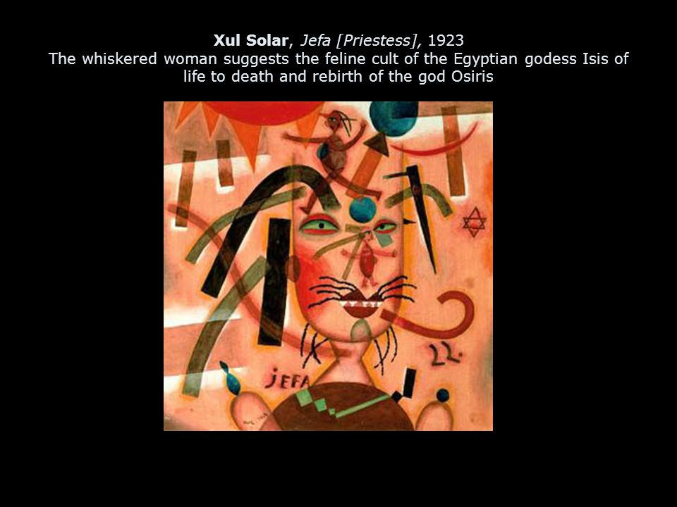 Xul Solar, Jefa [Priestess], 1923 The whiskered woman suggests the feline cult of the Egyptian godess Isis of life to death and rebirth of the god Osiris