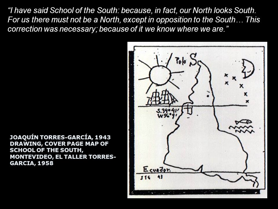 JOAQUÍN TORRES-GARCÍA, 1943 DRAWING, COVER PAGE MAP OF SCHOOL OF THE SOUTH, MONTEVIDEO, EL TALLER TORRES- GARCIA, 1958 I have said School of the South: because, in fact, our North looks South.