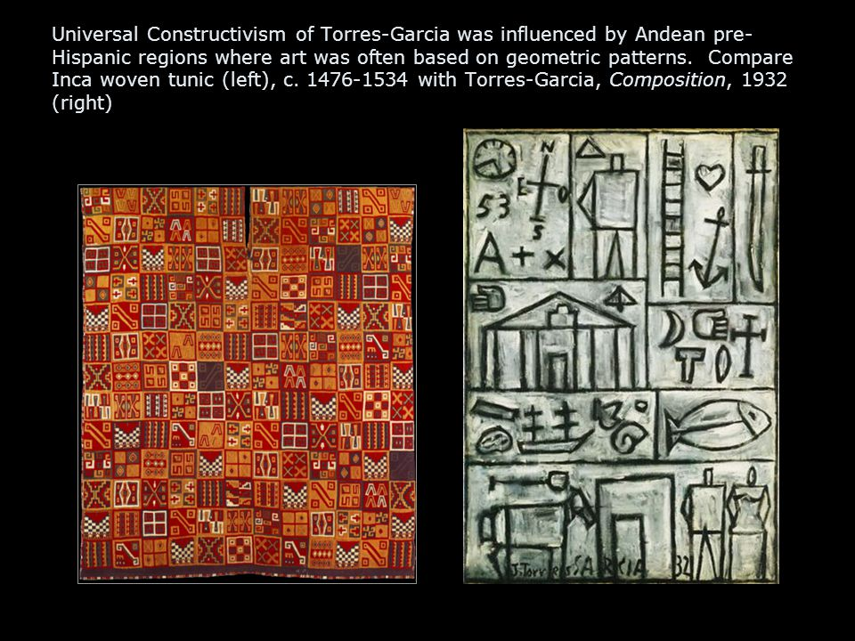Universal Constructivism of Torres-Garcia was influenced by Andean pre- Hispanic regions where art was often based on geometric patterns.