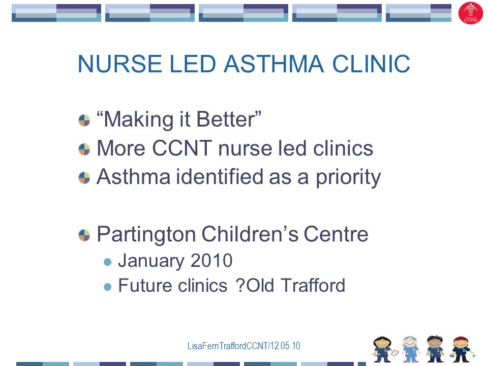 LisaFernTraffordCCNT/12.05.10 NURSE LED ASTHMA CLINIC Making it Better More CCNT nurse led clinics Asthma identified as a priority Partington Children's Centre January 2010 Future clinics Old Trafford