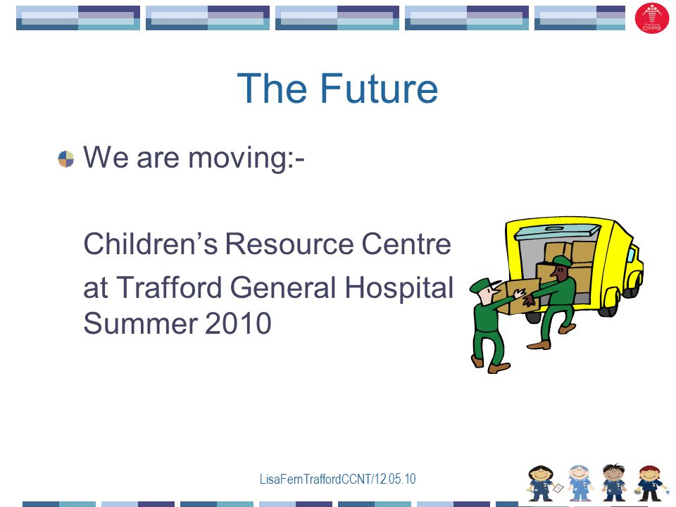 LisaFernTraffordCCNT/12.05.10 The Future We are moving:- Children's Resource Centre at Trafford General Hospital Summer 2010