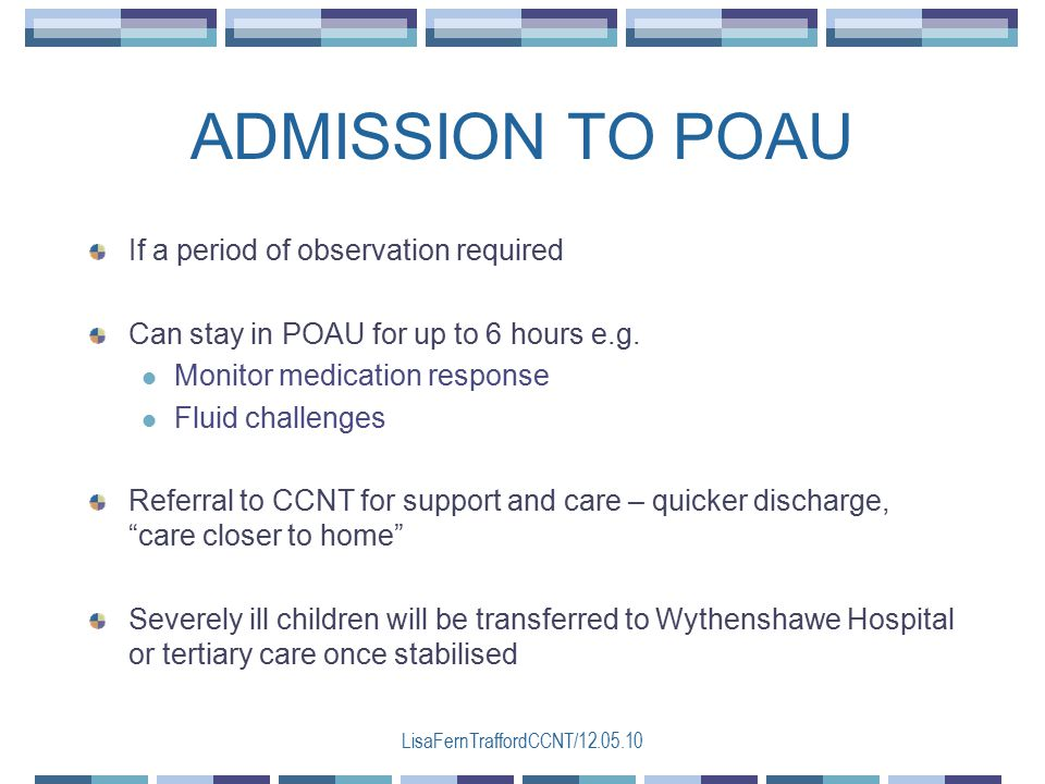 LisaFernTraffordCCNT/12.05.10 If a period of observation required Can stay in POAU for up to 6 hours e.g.