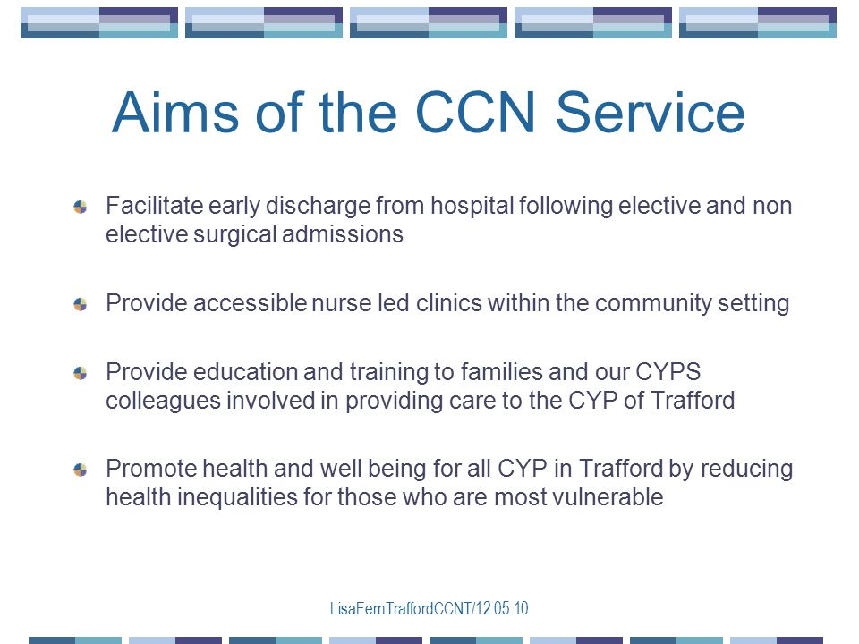 LisaFernTraffordCCNT/12.05.10 Aims of the CCN Service Facilitate early discharge from hospital following elective and non elective surgical admissions Provide accessible nurse led clinics within the community setting Provide education and training to families and our CYPS colleagues involved in providing care to the CYP of Trafford Promote health and well being for all CYP in Trafford by reducing health inequalities for those who are most vulnerable