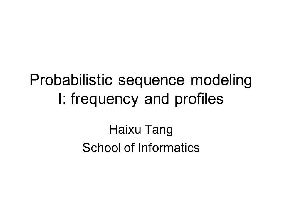 Probabilistic sequence modeling I: frequency and profiles Haixu Tang School of Informatics