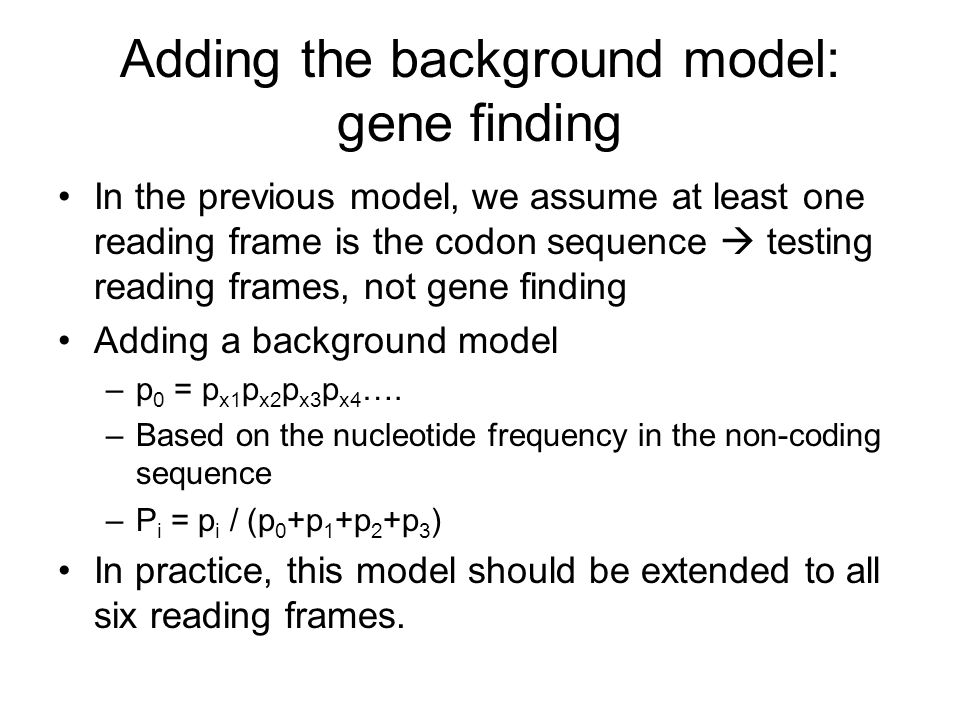 Adding the background model: gene finding In the previous model, we assume at least one reading frame is the codon sequence  testing reading frames, not gene finding Adding a background model –p 0 = p x1 p x2 p x3 p x4 ….