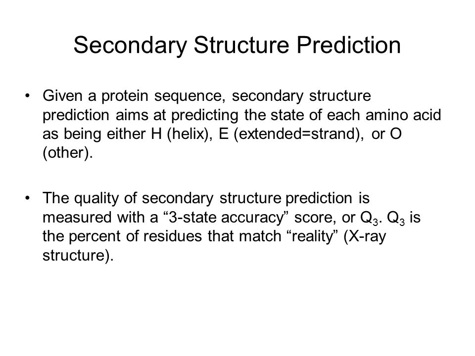Secondary Structure Prediction Given a protein sequence, secondary structure prediction aims at predicting the state of each amino acid as being either H (helix), E (extended=strand), or O (other).