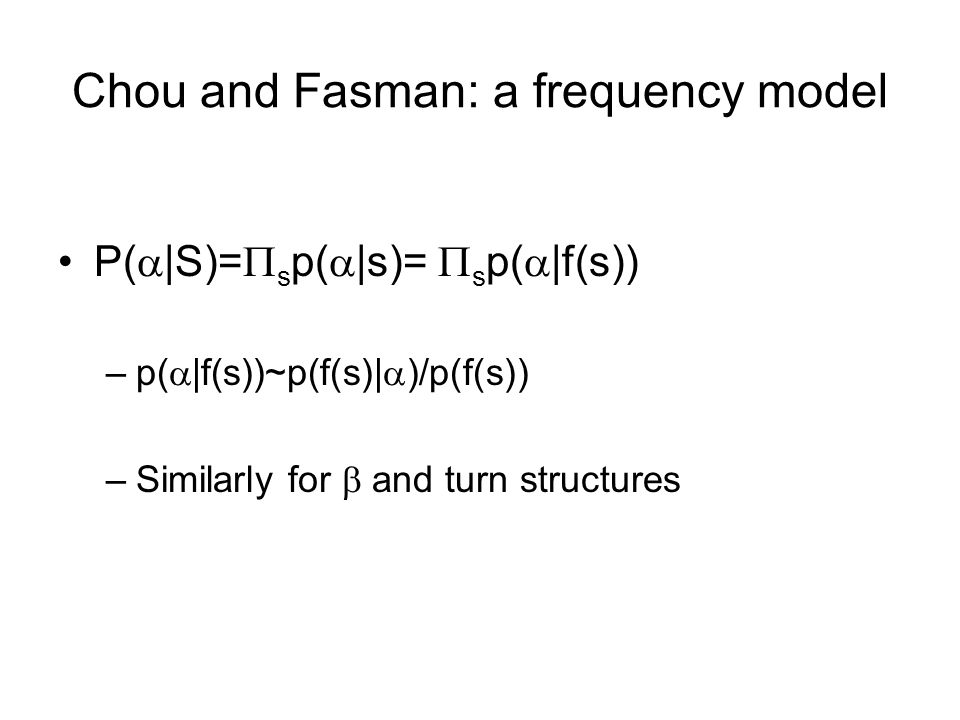 Chou and Fasman: a frequency model P(  |S)=  s p(  |s)=  s p(  |f(s)) –p(  |f(s))~p(f(s)|  )/p(f(s)) –Similarly for  and turn structures