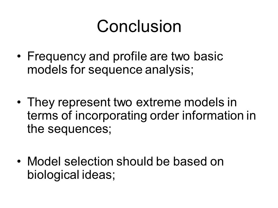 Conclusion Frequency and profile are two basic models for sequence analysis; They represent two extreme models in terms of incorporating order information in the sequences; Model selection should be based on biological ideas;