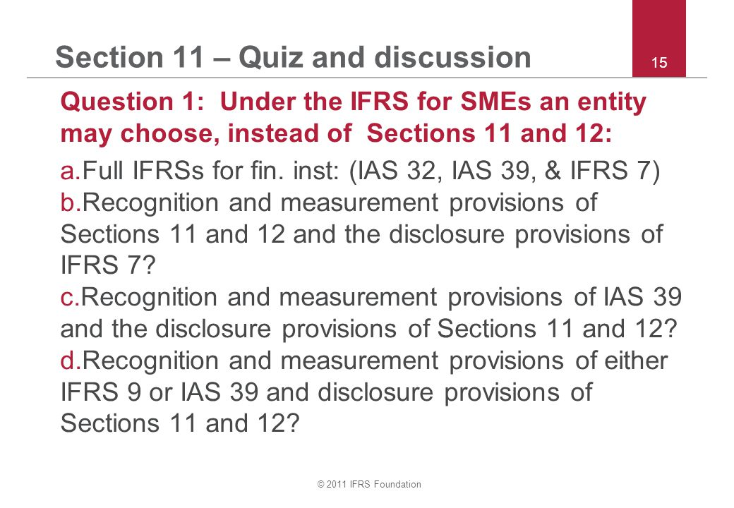 © 2011 IFRS Foundation 15 Section 11 – Quiz and discussion Question 1: Under the IFRS for SMEs an entity may choose, instead of Sections 11 and 12: a.Full IFRSs for fin.