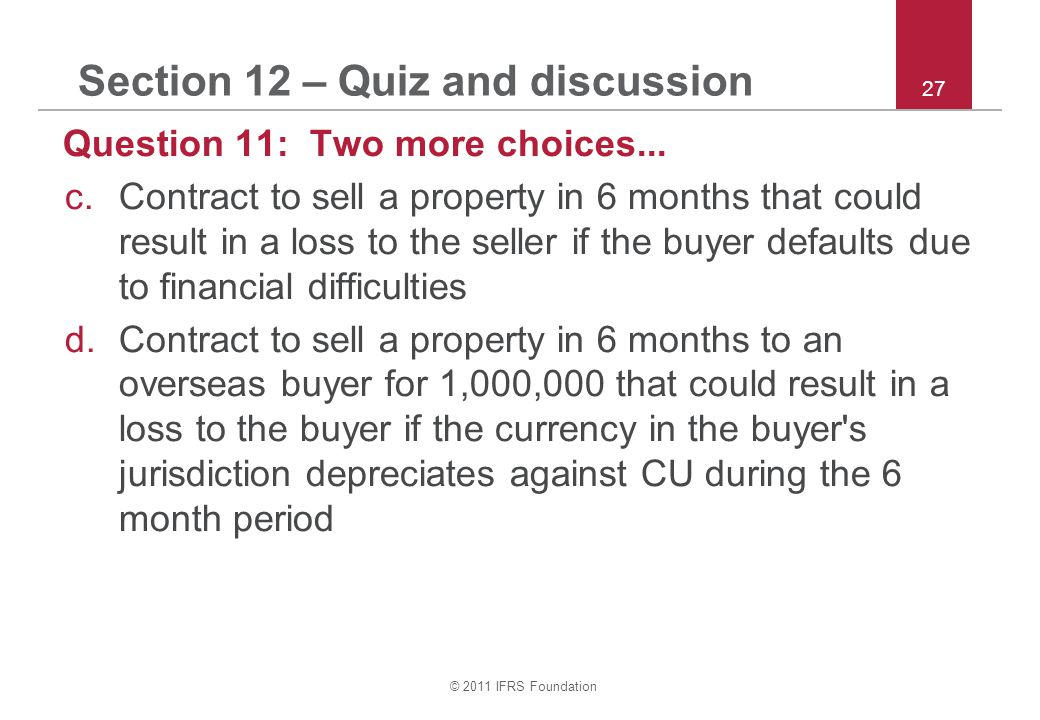 © 2011 IFRS Foundation 27 Section 12 – Quiz and discussion Question 11: Two more choices...