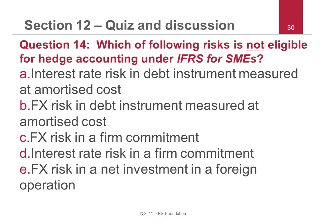 © 2011 IFRS Foundation 30 Section 12 – Quiz and discussion Question 14: Which of following risks is not eligible for hedge accounting under IFRS for SMEs.