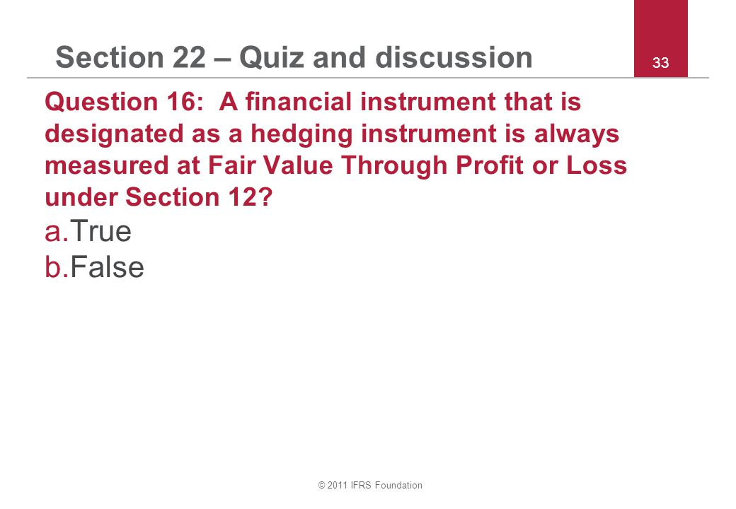 © 2011 IFRS Foundation 33 Section 22 – Quiz and discussion Question 16: A financial instrument that is designated as a hedging instrument is always measured at Fair Value Through Profit or Loss under Section 12.