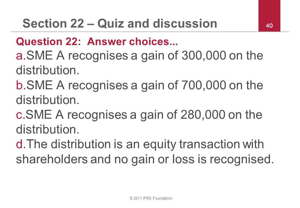 © 2011 IFRS Foundation 40 Section 22 – Quiz and discussion Question 22: Answer choices...