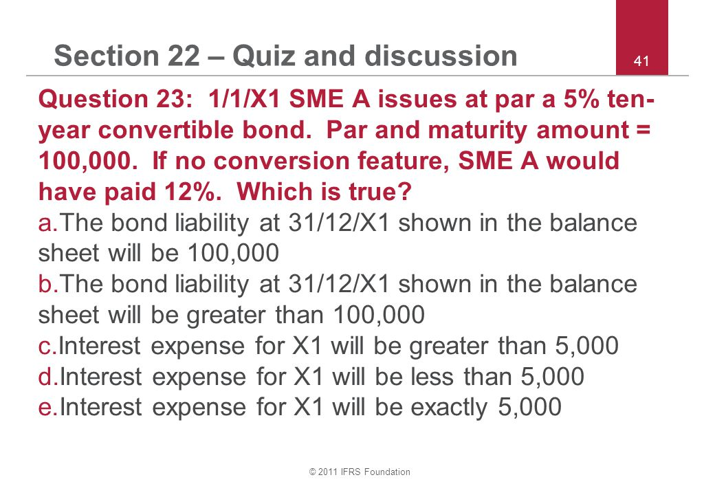 © 2011 IFRS Foundation 41 Section 22 – Quiz and discussion Question 23: 1/1/X1 SME A issues at par a 5% ten- year convertible bond.