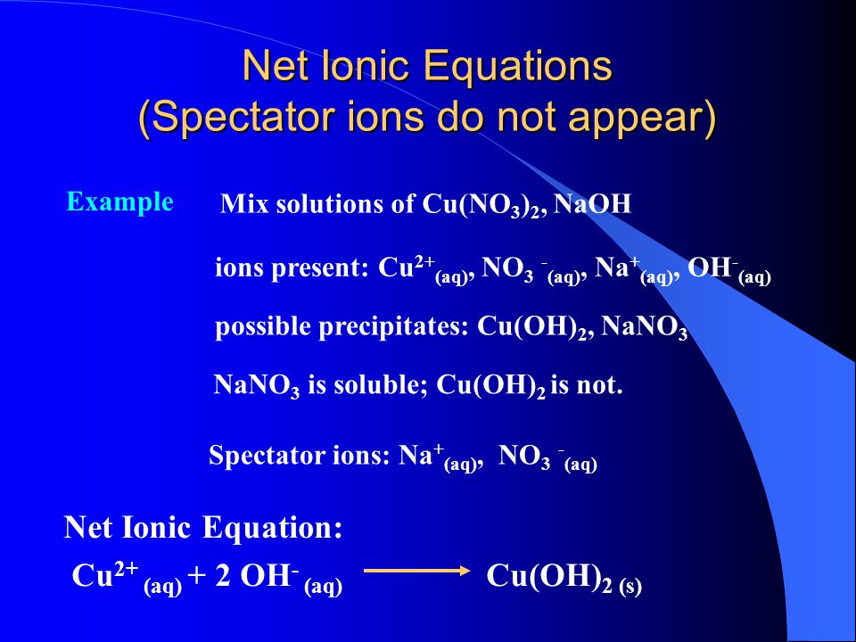 Solubility Rules Mix solutions of BaCl 2, NaOH Example 2 ions present: Ba 2+ (aq), Cl - (aq), Na + (aq), OH - (aq) possible precipitates: Ba(OH) 2, NaCl both are soluble; no reaction