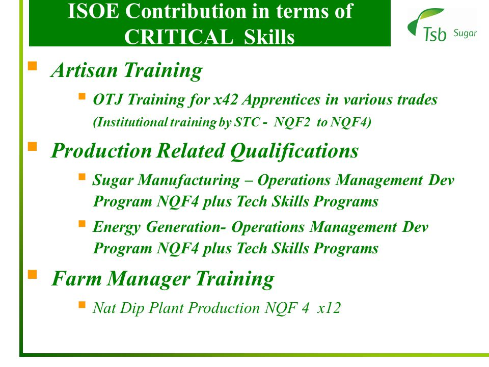 ISOE Contribution in terms of CRITICAL Skills  Artisan Training  OTJ Training for x42 Apprentices in various trades (Institutional training by STC - NQF2 to NQF4)  Production Related Qualifications  Sugar Manufacturing – Operations Management Dev Program NQF4 plus Tech Skills Programs  Energy Generation- Operations Management Dev Program NQF4 plus Tech Skills Programs  Farm Manager Training  Nat Dip Plant Production NQF 4 x12