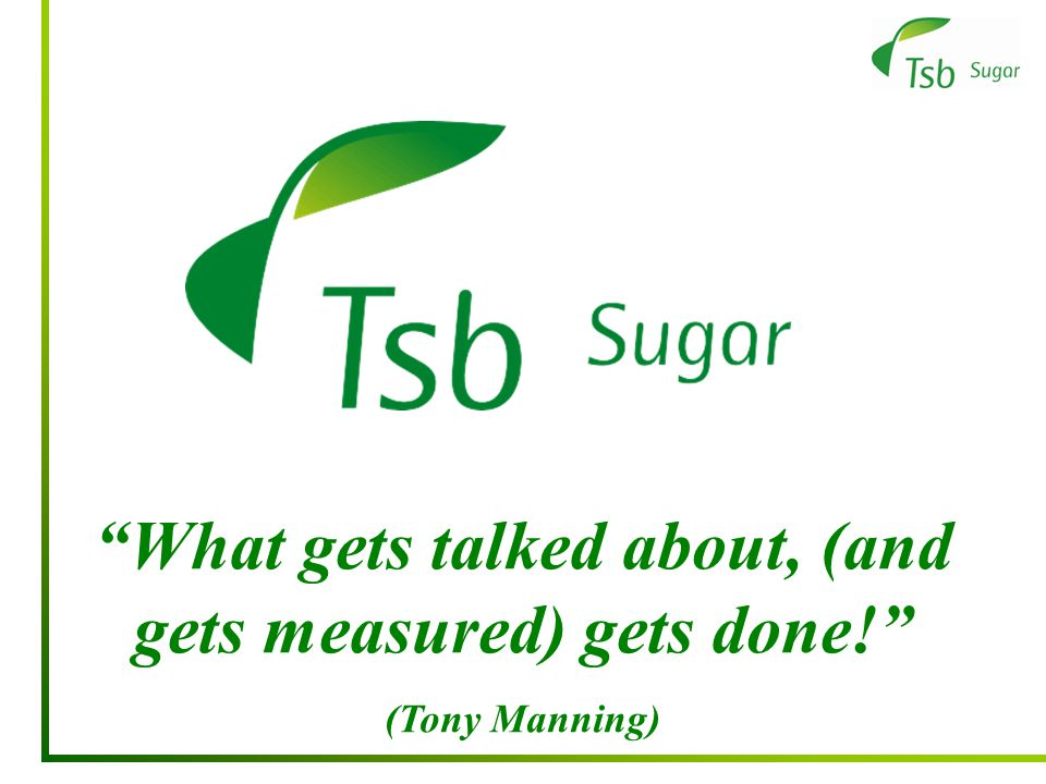 What gets talked about, (and gets measured) gets done! (Tony Manning)