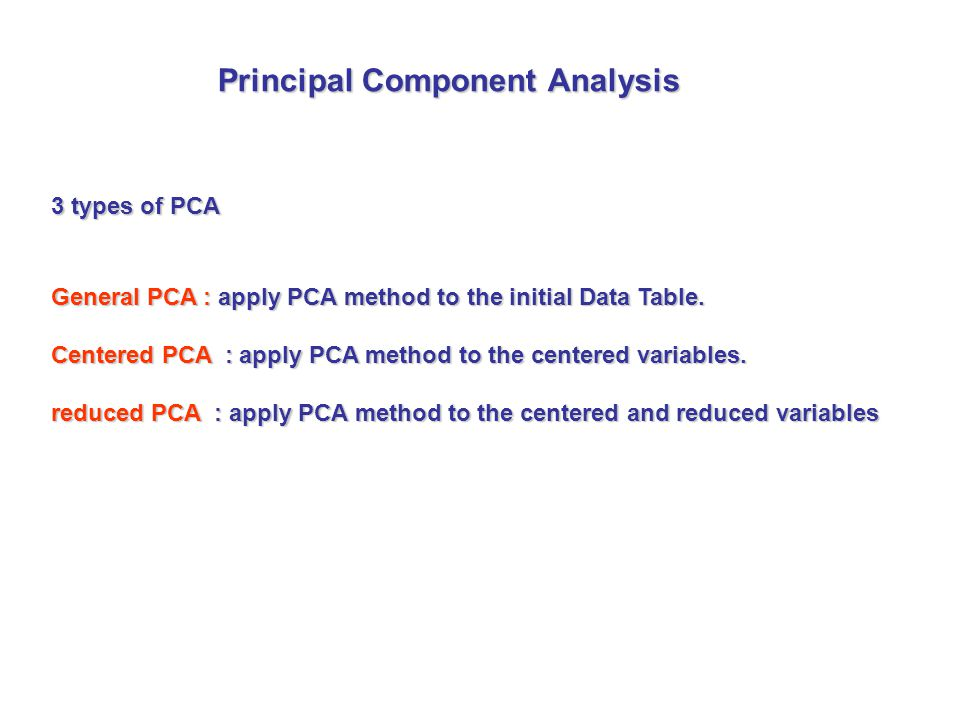 3 types of PCA General PCA : apply PCA method to the initial Data Table.