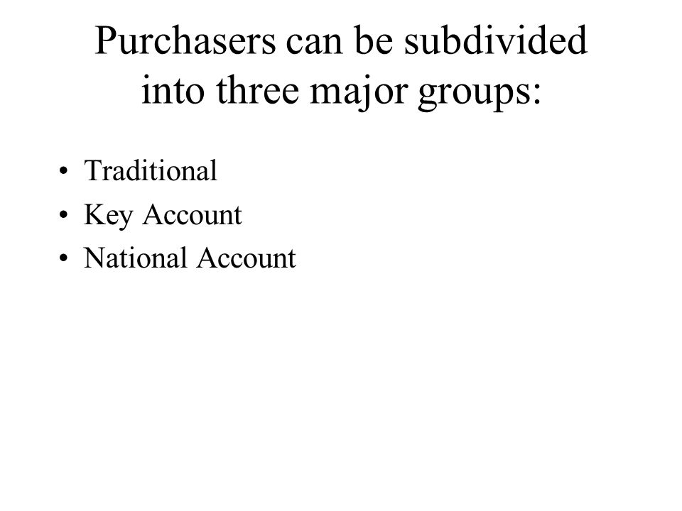 Purchasers can be subdivided into three major groups: Traditional Key Account National Account