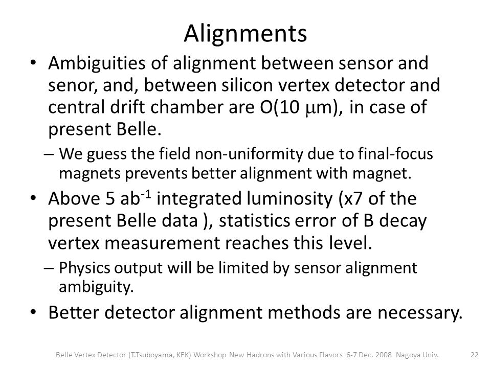 Alignments Ambiguities of alignment between sensor and senor, and, between silicon vertex detector and central drift chamber are O(10  m), in case of present Belle.